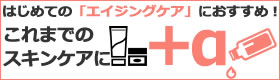 初めてのエイジングケアにおすすめ!これまでのケアに『+α』するなら?
